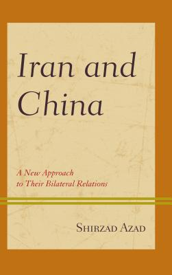 Iran and China: A New Approach to Their Bilateral Relations - Azad, Shirzad