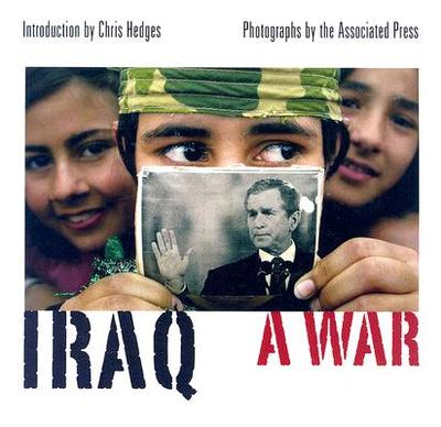 Iraq: A War - Associated Press (Photographer), and Hedges, Chris (Introduction by)