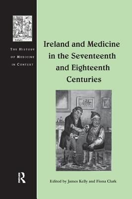 Ireland and Medicine in the Seventeenth and Eighteenth Centuries - Kelly, James, Prof., and Clark, Fiona (Editor)