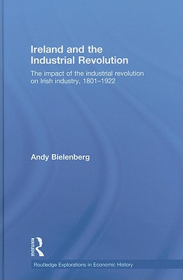 Ireland and the Industrial Revolution: The Impact of the Industrial Revolution on Irish Industry, 1801-1922 - Bielenberg, Andy