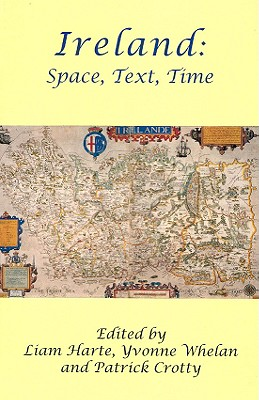 Ireland: Space, Text, Time - Crotty, Patrick (Editor), and Harte, Liam (Editor), and Whelan, Yvonne (Editor)
