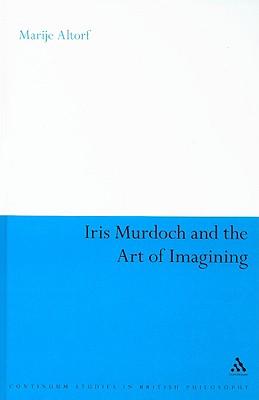 Iris Murdoch and the Art of Imagining - Altorf, Marije