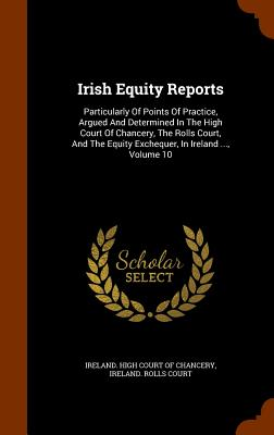 Irish Equity Reports: Particularly of Points of Practice, Argued and Determined in the High Court of Chancery, the Rolls Court, and the Equity Exchequer, in Ireland ..., Volume 10 - Ireland High Court of Chancery (Creator)