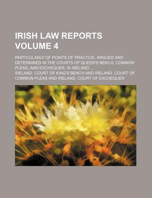 Irish Law Reports Volume 4; Particularly of Points of Practice, Argued and Determined in the Courts of Queen's Bench, Common Pleas, and Exchequer, in Ireland ... - Bench, Ireland Court of King
