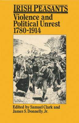 Irish Peasants: Violence and Political Unrest, 1780-1914 - Clark, Samuel (Editor), and Donnelly Jr, James S (Editor)