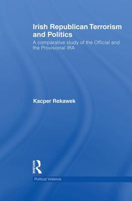 Irish Republican Terrorism and Politics: A Comparative Study of the Official and the Provisional IRA - Rekawek, Kacper