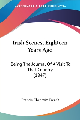 Irish Scenes, Eighteen Years Ago: Being the Journal of a Visit to That Country (1847) - Trench, Francis Chenevix (Foreword by)