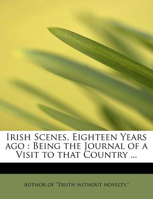 """Irish Scenes, Eighteen Years Ago: Being the Journal of a Visit to That Country ... - Author of """"Truth Without Novelty """" (Creator)"""