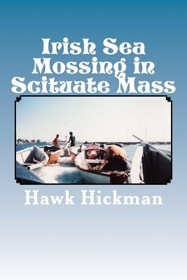 Irish Sea Mossing in Scituate Mass: Knee Deep in Seaweed the Final Chapter 1960-1997 - Hickman, MR Hawk Hickok