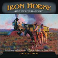 Iron Horse: Great American Train Songs - Jim Hendricks