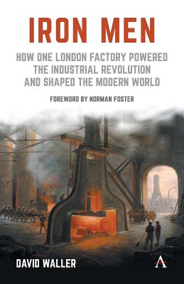 Iron Men: How One London Factory Powered the Industrial Revolution and Shaped the Modern World - Waller, David, and Foster, Norman, Lord (Foreword by)