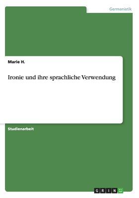 Ironie Und Ihre Sprachliche Verwendung - H, Marie