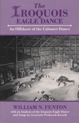 Iroquois Eagle Dance: An Offshoot of the Calumet Dance - Fenton, William N