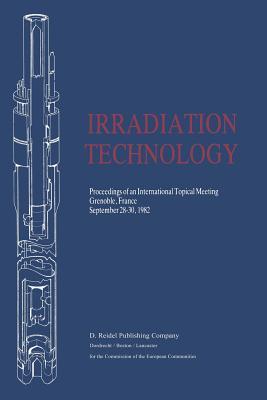 Irradiation Technology: Proceedings of an International Topical Meeting Grenoble, France September 28-30, 1982 - Von Der Hardt, Peter (Editor), and Rottger, Heinz (Editor)