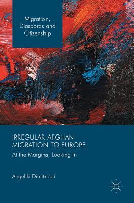 Irregular Afghan Migration to Europe: At the Margins, Looking In - Dimitriadi, Angeliki