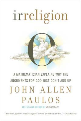 Irreligion: A Mathematician Explains Why the Arguments for God Just Don't Add Up - Paulos, John Allen, Professor