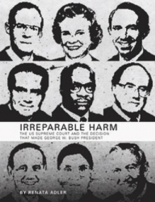 Irreparable Harm: The U.S. Supreme Court and the Decision That Made George W. Bush President - Adler, Renata