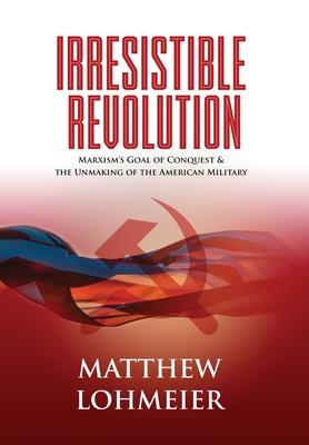 Irresistible Revolution: Marxism's Goal of Conquest & the Unmaking of the American Military - Lohmeier, Matthew