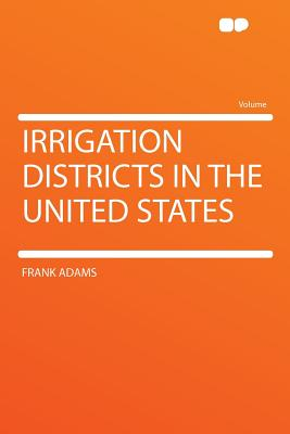 Irrigation Districts in the United States - Adams, Frank, Poe