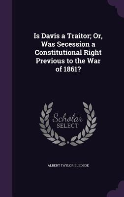 Is Davis a Traitor; Or, Was Secession a Constitutional Right Previous to the War of 1861? - Bledsoe, Albert Taylor
