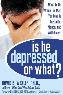Is He Depressed or What?: What to Do When the Man You Love Is Irritable, Moody, and Withdrawn - Wexler, David B, PH.D., and Real, Terrence (Foreword by)