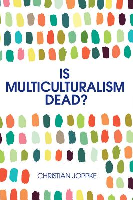 Is Multiculturalism Dead? - Crisis and Persistencein the Constitutional State - Joppke, Christian