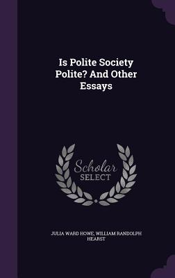 Is Polite Society Polite? and Other Essays - Howe, Julia Ward, and Hearst, William Randolph