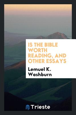 Is the Bible Worth Reading, and Other Essays - Washburn, Lemuel K