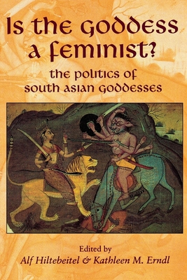 Is the Goddess a Feminist?: The Politics of South Asian Goddesses - Hiltebeitel, Alf (Editor), and Erndl, Kathleen M (Editor)