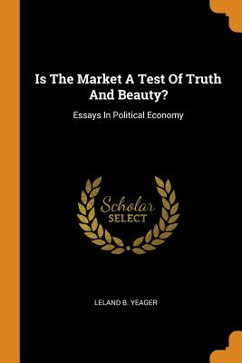 Is the Market a Test of Truth and Beauty?: Essays in Political Economy - Yeager, Leland B