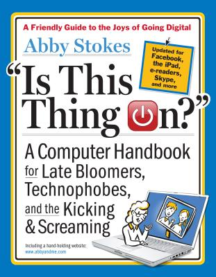 Is This Thing On?: A Computer Handbook for Late Bloomers, Technophobes, and the Kicking & Screaming - Stokes, Abby