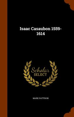 Isaac Casaubon 1559-1614 - Pattison, Mark