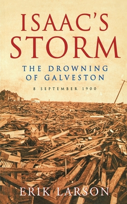 Isaac's Storm: The Drowning of Galveston, 8 September 1900 - Larson, Erik