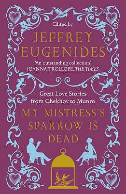 My Mistress's Sparrow is Dead: Great Love Stories from Chekhov to Munro - Eugenides, Jeffrey (Editor)