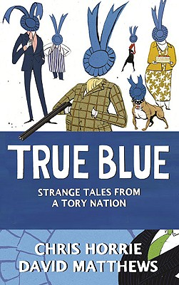 True Blue: Strange Tales from a Tory Nation - Horrie, Chris, and Matthews, David
