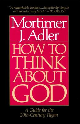 How to Think about God: A Guide for the 20th-Century Pagan - Adler, Mortimer Jerome