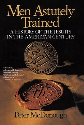 Men Astutely Trained: A History of the Jesuits in the American Century - McDonough, Peter