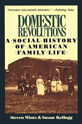 Domestic Revolutions: A Social History of American Family Life - Mintz, Steven, and Kellogg, Susan