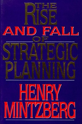 The Rise and Fall of Strategic Planning: Reconceiving Roles for Planning, Plans, Planners - Mintzberg, Henry