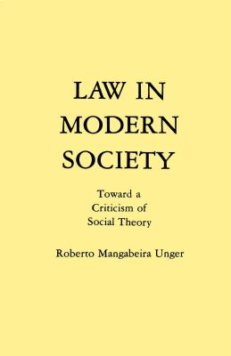 Law in Modern Society: Toward a Criticism of Social Theory - Unger, Roberto Mangabeira