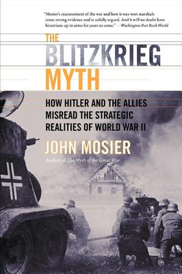 The Blitzkrieg Myth: How Hitler and the Allies Misread the Strategic Realities of World War II - Mosier, John
