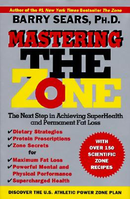 Mastering the Zone: The Next Step in Achieving Superhealth and Permanent Fat Loss - Sears, Barry, Dr., PH.D.