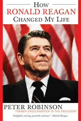 How Ronald Reagan Changed My Life - Robinson, Peter