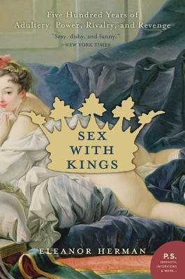 Sex with Kings: 500 Years of Adultery, Power, Rivalry, and Revenge - Herman, Eleanor