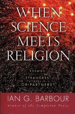 When Science Meets Religion: Enemies, Strangers, or Partners? - Barbour, Ian G