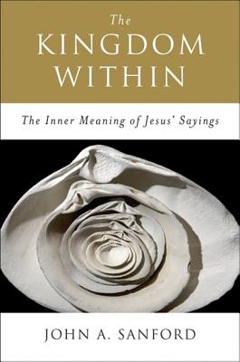 The Kingdom Within: The Inner Meaning of Jesus' Sayings - Sanford, John A
