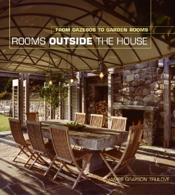 Rooms Outside the House: From Gazebos to Garden Rooms - Trulove, James Grayson