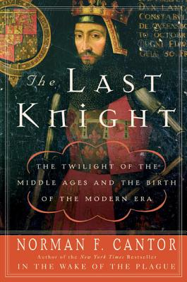 The Last Knight: The Twilight of the Middle Ages and the Birth of the Modern Era - Cantor, Norman F