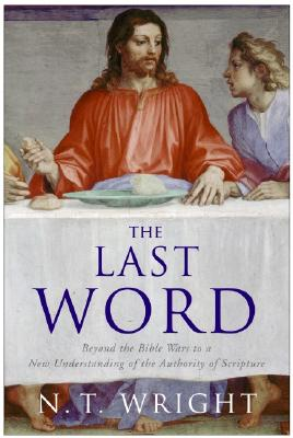 The Last Word: Beyond the Bible Wars to a New Understanding of the Authority of Scripture - Wright, N T