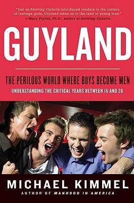 Guyland: The Perilous World Where Boys Become Men - Kimmel, Michael S